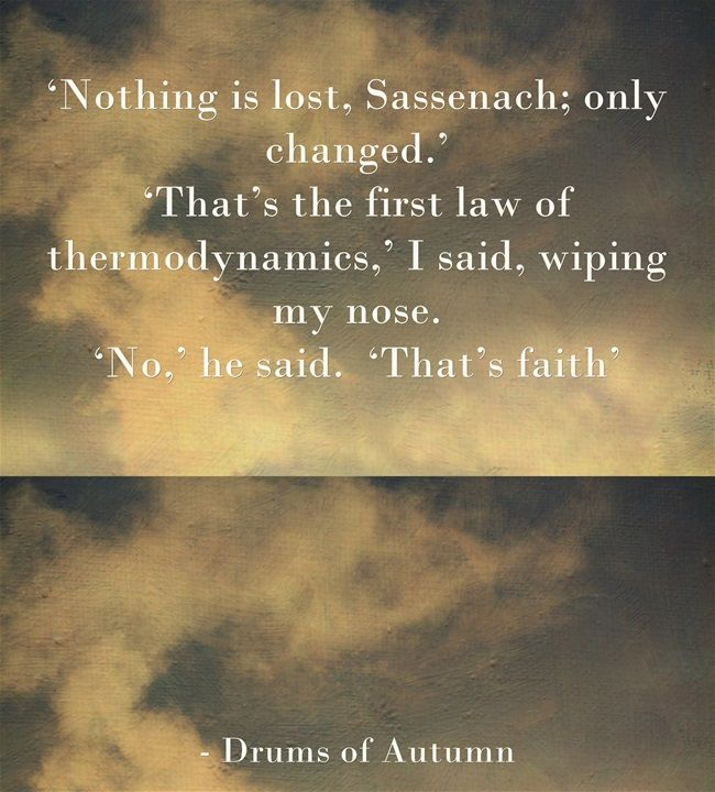'Nothing is lost, Sassenach; only changed.'  Drums of Autumn