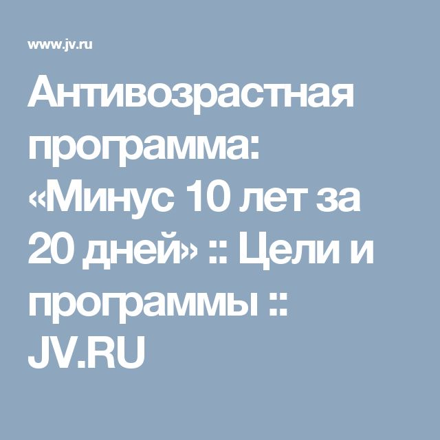 Антивозрастная программа: «Минус 10 лет за 20 дней» :: Цели и программы :: JV.RU