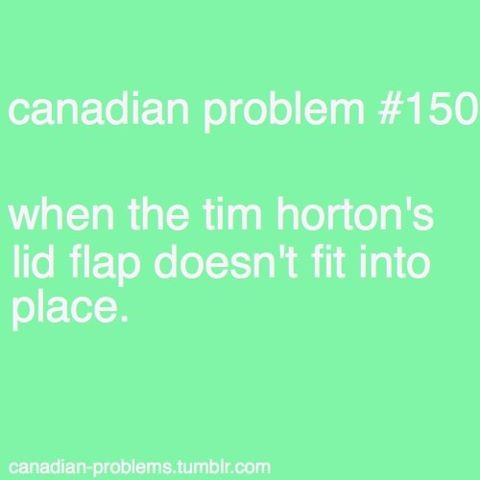 hahahaha... Canadian Problem #150... when the tim horton's lid flap doesn't fit into place...