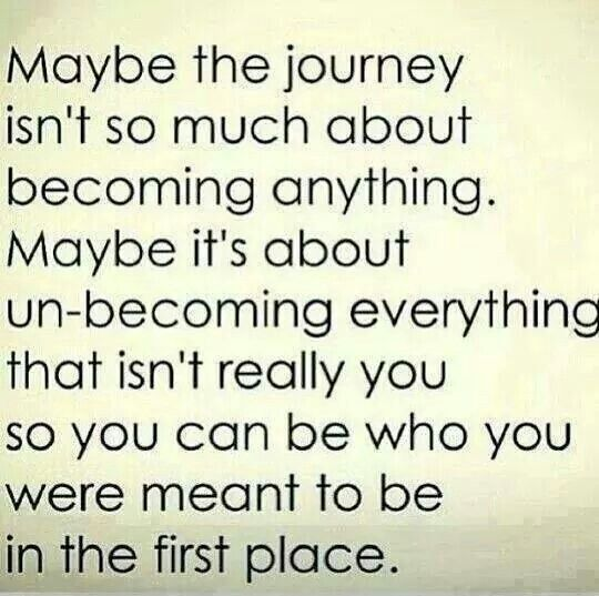 Maybe the journey is not about becoming anything.  Maybe it's about Un - becoming everything that really isn't you so you can become who you were meant to be