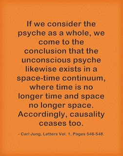 .If we consider the psyche as a whole, we come to the conclusion that the unconscious psyche likewise exists in a space-time continuum, where time is no longer time and space no longer space. Accordingly, causality ceases too. ~Carl Jung, Letters Vol. 1, Pages 546-548.