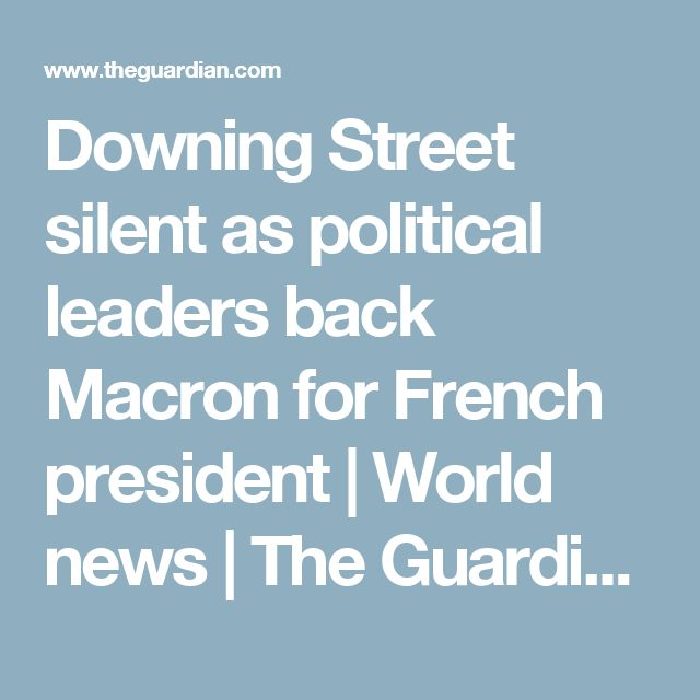 Downing Street silent as political leaders back Macron for French president | World news | The Guardian