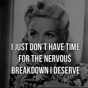 I just don't have time for the nervous breakdown I deserve