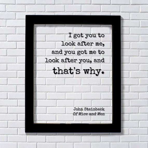 John Steinbeck - Transparent Print - I got you to look after me, and you got me to look after you, and that's why. - Of Mice and Men - Quote