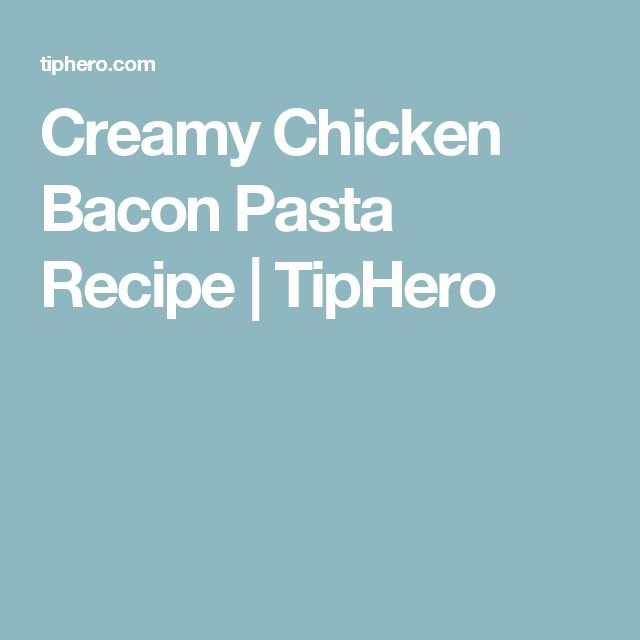 Creamy Chicken Bacon Pasta Recipe   TipHero