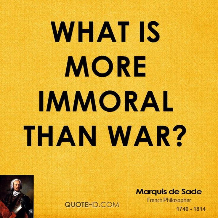 What is more immoral than war? - Marquis de Sade, 1740-1814.  french novelist