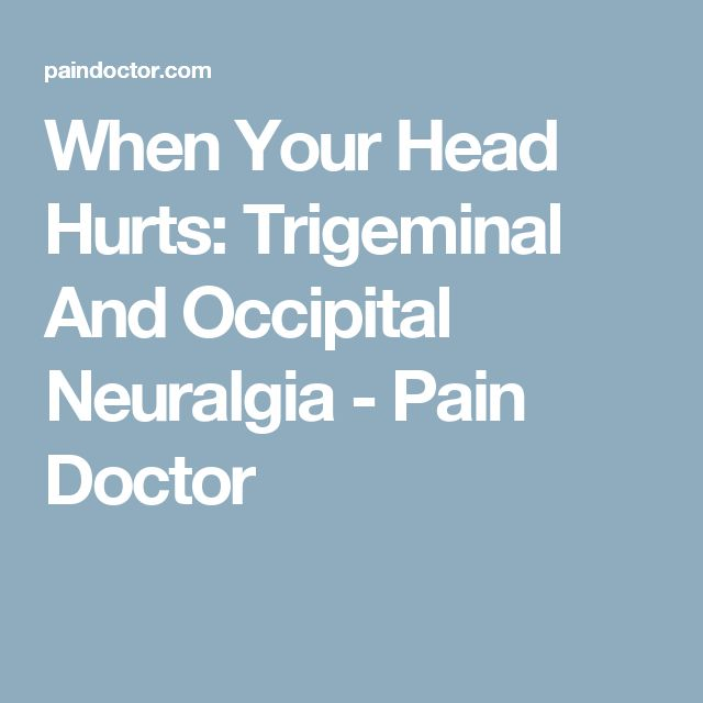 When Your Head Hurts: Trigeminal And Occipital Neuralgia - Pain Doctor