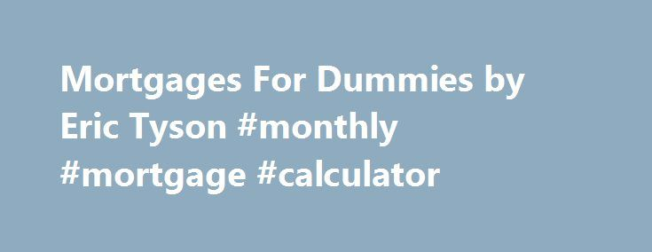 Mortgages For Dummies by Eric Tyson #monthly #mortgage #calculator http://mortgage.remmont.com/mortgages-for-dummies-by-eric-tyson-monthly-mortgage-calculator/  #mortgages for dummies # Mortgages For Dummies Choosing the right mortgage can help you save money for financial goals such as higher education and retirement. This work helps you: shop for the best home-purchase mortgage; overcome loan qualification obstacles; negotiate lower loan fees andMore Choosing the right mortgage can help…