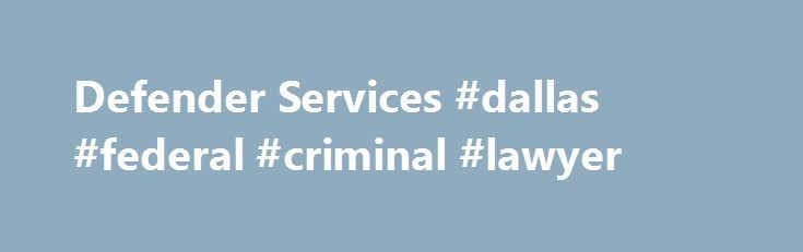 Defender Services #dallas #federal #criminal #lawyer http://eritrea.remmont.com/defender-services-dallas-federal-criminal-lawyer/  # Defender Services The Sixth Amendment to the United States Constitution guarantees an accused the right to representation by counsel in serious criminal prosecutions. The Sixth Amendment to the United States Constitution guarantees an accused the right to representation by counsel in serious criminal prosecutions. The responsibility for appointing counsel in…