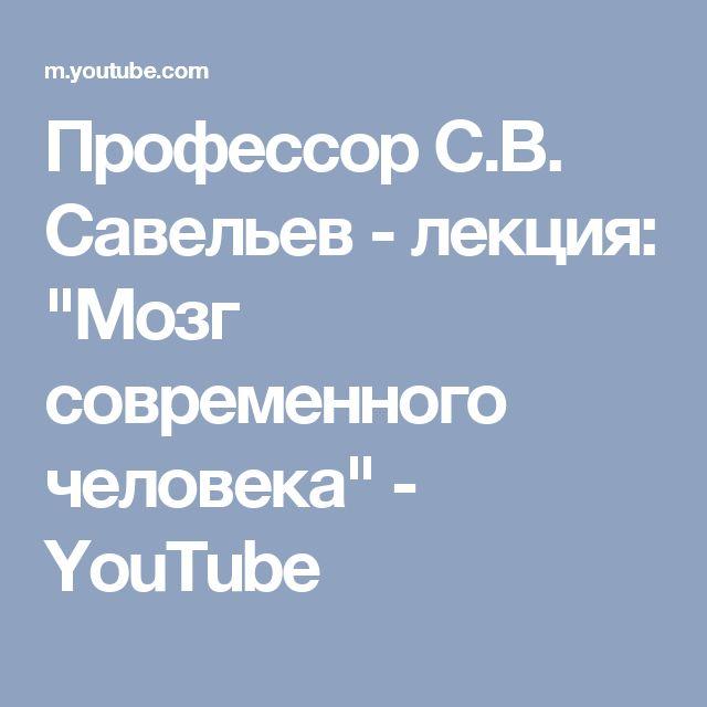 """Профессор С.В. Савельев - лекция: """"Мозг современного человека"""" - YouTube"""