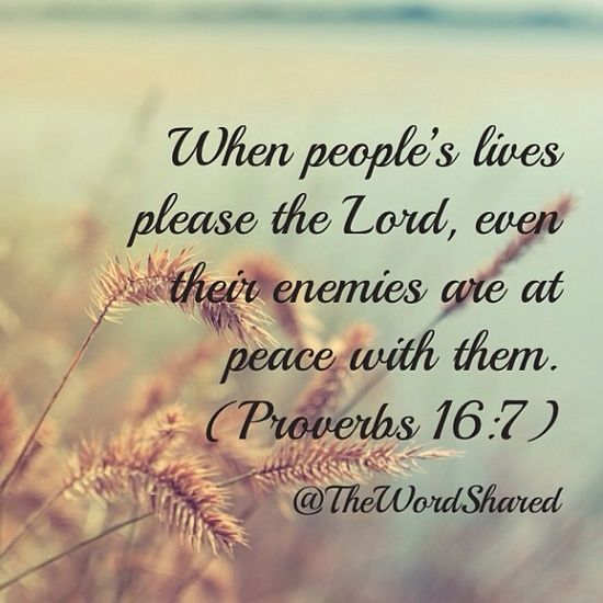 """""""When a man's ways are pleasing to the Lord, he makes even his enemies live at peace with him.""""--Proverbs 16:7 NIV"""