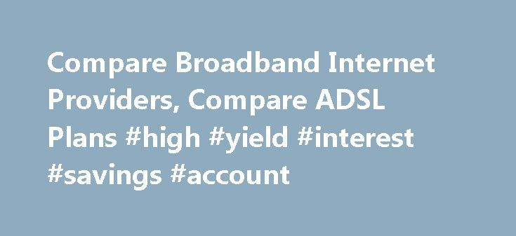 Compare Broadband Internet Providers, Compare ADSL Plans #high #yield #interest #savings #account http://savings.remmont.com/compare-broadband-internet-providers-compare-adsl-plans-high-yield-interest-savings-account/  Compare Broadband Internet Plans Australian broadband providers have so far maintained to provide competitive broadband...