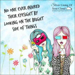 No one ever injured their eyesight by looking on the bright side of things..._More fantastic quotes on: https://www.facebook.com/SilverLiningOfYourCloud  _Follow my Quote Blog on: http://silverliningofyourcloud.wordpress.com/