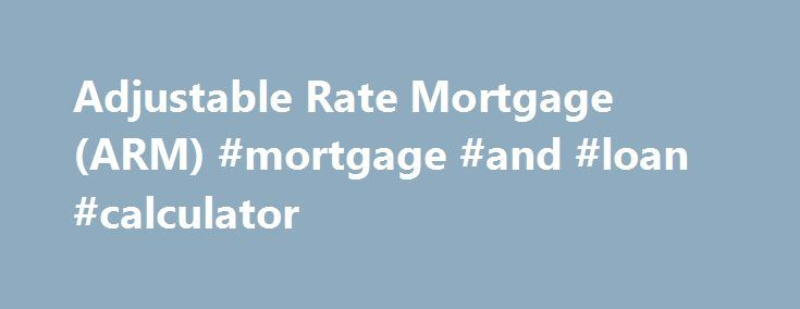 Adjustable Rate Mortgage (ARM) #mortgage #and #loan #calculator http://mortgage.remmont.com/adjustable-rate-mortgage-arm-mortgage-and-loan-calculator/  #arm mortgage rates # Adjustable Rate Mortgage Key Benefits Get a mortgage rate as low as 2.875% (3.673% APR) with the 5-year adjustable rate mortgage. Do you want to significantly reduce the cost of your mortgage? Do you plan to move or refinance in the next 5, 7 or 10 years? Do you want the lowest mortgage rate available? If you answered…