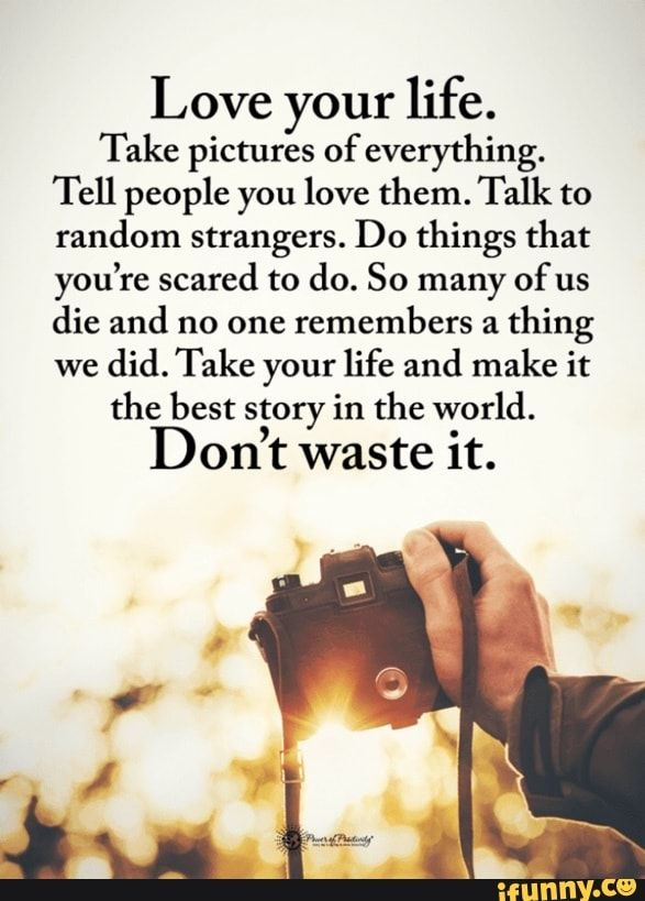 Love Your Life Take Pictures Of Everything Tell People You Love Them Talk To Random Strangers Do Things That You Re Scared To Do So Many Of Us Die And No O