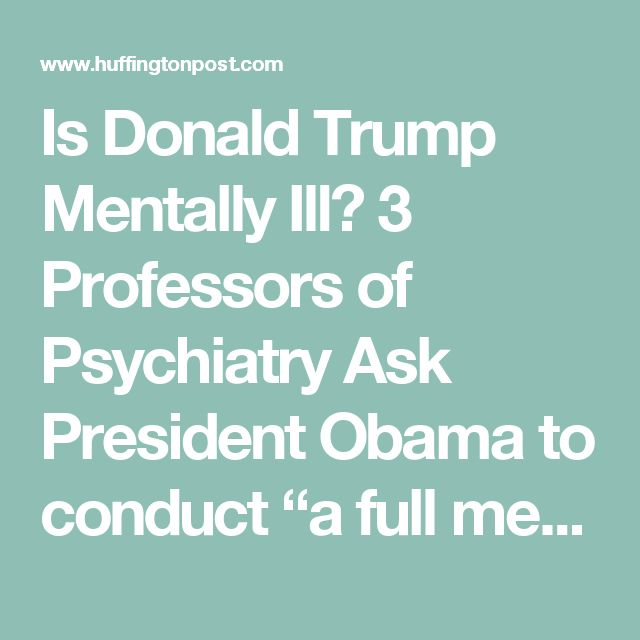 "Is Donald Trump Mentally Ill? 3 Professors of Psychiatry Ask President Obama to conduct ""a full medical and neuropsychiatric evaluation"""