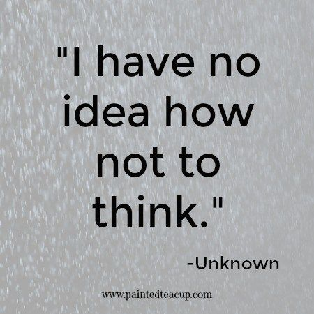 I have no idea how not to think. -Unknown
