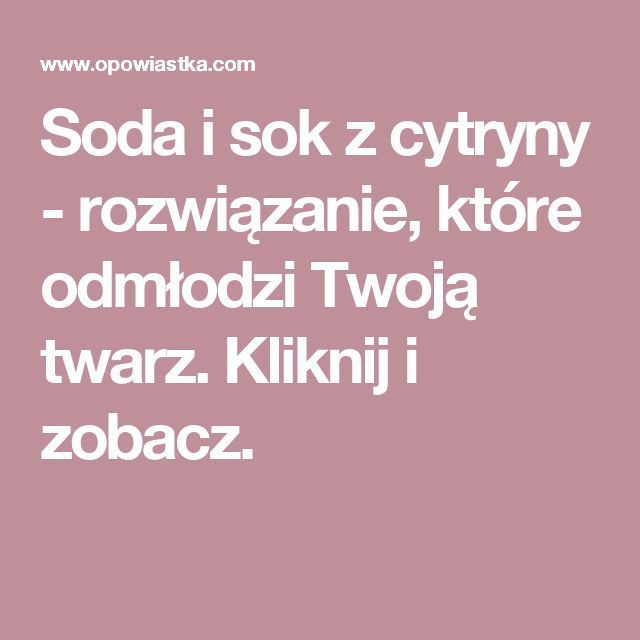 Soda i sok z cytryny - rozwiązanie, które odmłodzi Twoją twarz. Kliknij i zobacz.