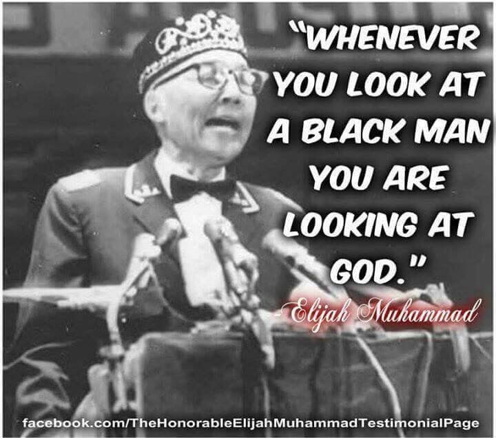 """Whenever you look at a Black man you are looking at God"" - Elijah Muhammad ~Long Live Muhammad!!! 2016"
