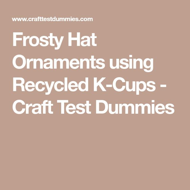Frosty Hat Ornaments using Recycled K-Cups - Craft Test Dummies
