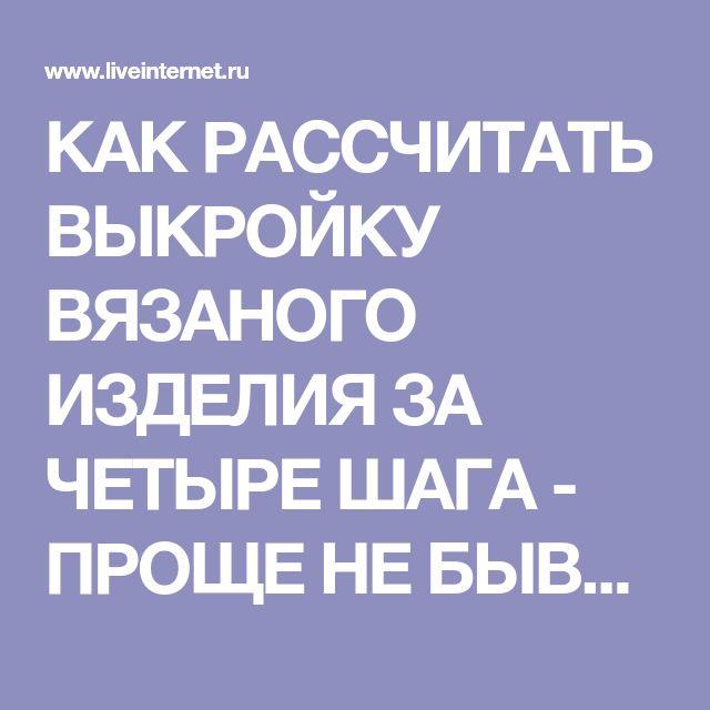 КАК РАССЧИТАТЬ ВЫКРОЙКУ ВЯЗАНОГО ИЗДЕЛИЯ ЗА ЧЕТЫРЕ ШАГА - ПРОЩЕ НЕ БЫВАЕТ. Обсуждение на LiveInternet - Российский Сервис Онлайн-Дневников