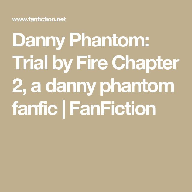 Danny Phantom: Trial by Fire Chapter 2, a danny phantom fanfic | FanFiction