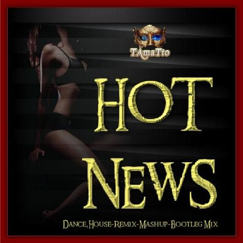 Hot News (TAmaTto 2017 Pop,Dance,House-Remix-Mashup-Bootleg Mix) by TAmaTto on SoundCloud