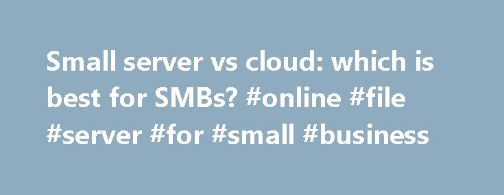 Small server vs cloud: which is best for SMBs? #online #file #server #for #small #business http://germany.nef2.com/small-server-vs-cloud-which-is-best-for-smbs-online-file-server-for-small-business/  # Small server vs cloud: which is best for SMBs? If, like me, you see no shame in your technical expertise, the style and pitch of some of the cloud sales initiatives presented to small businesses can grate rather painfully on your self-worth. This has been almost unavoidable while the hardware…