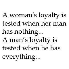 True story! >> A woman's loyalty is tested when her man has nothing.... A man's loyalty is tested when he has everything...