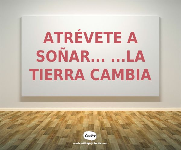 Atrévete a SOÑAR... ...LA TIERRA CAMBIA - Quote From Recite.com #RECITE #QUOTE