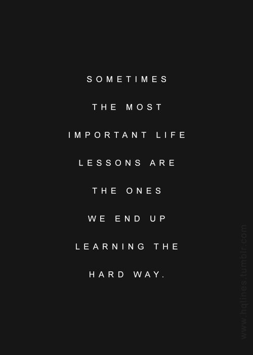 Sometimes You Gotta Learn The Hard Way Or If Youre Me I Always