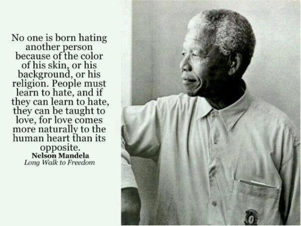 no one is born hating another person because of the color of his skin, or his background, or his religion. people must learn to hate, and if they can learn to hate, they can be taught to love, for love comes more natually to the human heart than its opposite. nelson mandela.