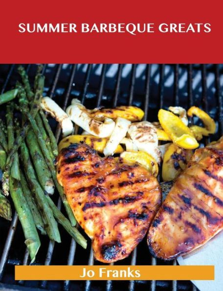Summer Barbeque Greats: Delicious Summer Barbeque Recipes, the Top 87 Summer Barbeque Recipes