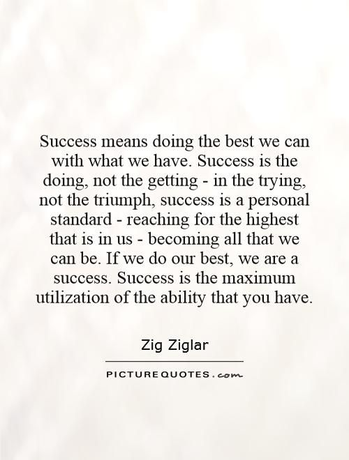 """""""Success means doing the best we can with what we have. Success is the doing, not the getting; in the trying, not the triumph. Success is a personal standard, reaching for the highest that is in us, becoming all that we can be."""" ~ Zig Ziglar"""