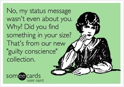"Ecard:  No, my status message wasn't even about you.  Why? Did you find something in your size? That's from our new ""guilty conscience"" collection."