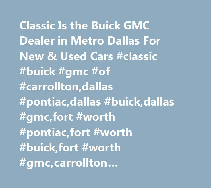 Classic Is the Buick GMC Dealer in Metro Dallas For New & Used Cars #classic #buick #gmc #of #carrollton,dallas #pontiac,dallas #buick,dallas #gmc,fort #worth #pontiac,fort #worth #buick,fort #worth #gmc,carrollton #pontiac,carrollton #buick,carrollton #gmc,new #car #dealer,used #cars,parts,service,body #shop #dallas, #body #shop #fort #worth,lacrosse,lucerne,sierra,yukon,g6,grand #prix…