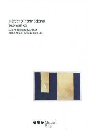 Derecho internacional económico / Luis M. Hinojosa Martínez, Javier Roldán Barbero (coords.)