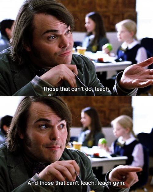 "School of Rock- ""Those who can't do teach, those who can't teach teach Gym""- I go by that quote for a lot."