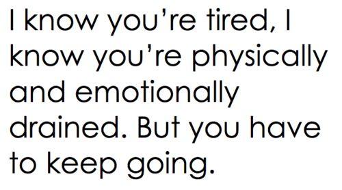 se que estas cansado, se que estas fisica y emocionalmente agotado. pero puedes seguir adelante