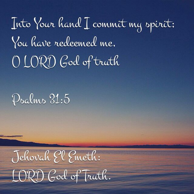 "Psalms‬ ‭31:5‬ ‭NKJV‬‬  ""Into Your hand I commit my spirit; You have redeemed me, O LORD God of truth."" ‭‭"