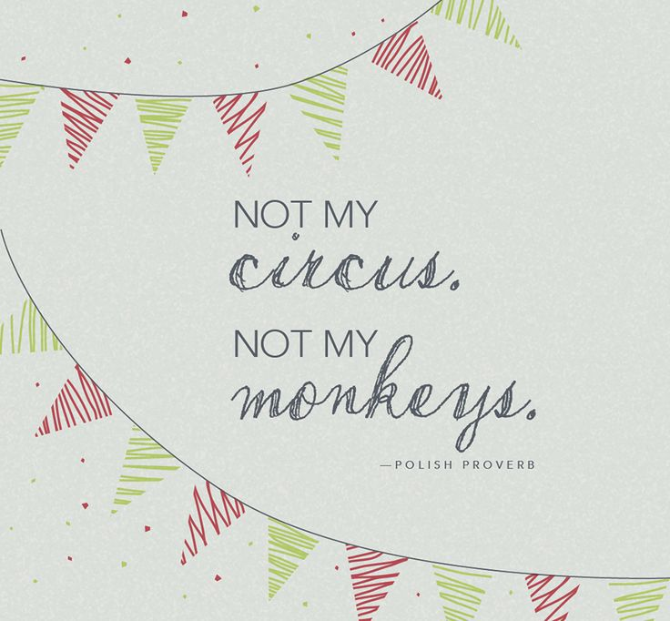 Not my circus. Not my monkeys. — Polish Proverb
