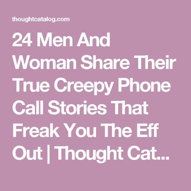 24 Men And Woman Share Their True Creepy Phone Call Stories That Freak You The Eff Out | Thought Catalog