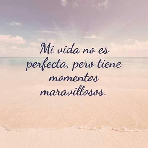 Mi vida no es pertecta pero tiene momentos maravillosos. Mantén una mente positiva.