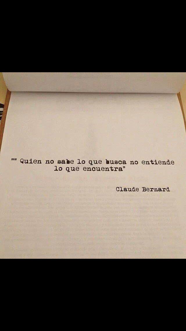 """""""Quién no sabe lo que busca, no entiende lo que encuentra"""" - Claude Bernard"""