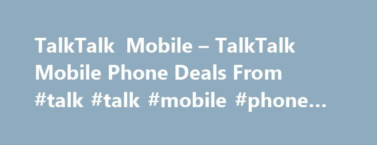 TalkTalk Mobile – TalkTalk Mobile Phone Deals From #talk #talk #mobile #phone #deals http://new-mexico.remmont.com/talktalk-mobile-talktalk-mobile-phone-deals-from-talk-talk-mobile-phone-deals/  # TalkTalk TV With 75+ Freeview Channels, Pause Rewind Live TV + Fast Broadband + FREE Mobile SIM Speed (up to): 17Mb Download limit: Unlimited TalkTalk TV With Fast Broadband – Fast Broadband + FREE Mobile SIM + TalkTalk TV (TalkTalk TV Box, 75+ Freeview Channels With Pause & Rewind, 30 Days Catch…
