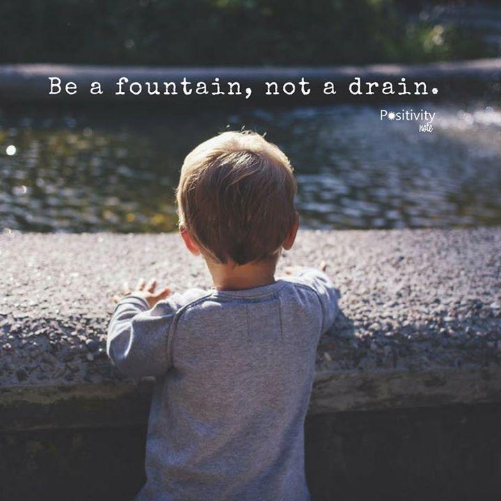 Be a fountain not a drain. #positivitynote #positivity #inspiration