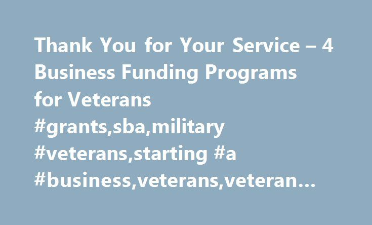 Thank You for Your Service – 4 Business Funding Programs for Veterans #grants,sba,military #veterans,starting #a #business,veterans,veteran #entrepreneurs http://sacramento.remmont.com/thank-you-for-your-service-4-business-funding-programs-for-veterans-grantssbamilitary-veteransstarting-a-businessveteransveteran-entrepreneurs/  # Thank You for Your Service – 4 Business Funding Programs for Veterans Entrepreneur, Inventor, Speaker; SBDC Director September 24, 2014 There are more than 2.4…