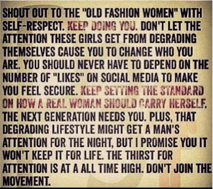 Proud to call myself Old Fashion...i don't believe in sleeping around...one night stands...or degrading my myself. LOVE THIS.
