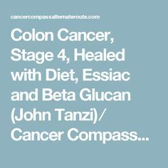 Colon Cancer, Stage 4, Healed with Diet, Essiac and Beta Glucan (John Tanzi) ⁄ Cancer Compass~An Alternate Route