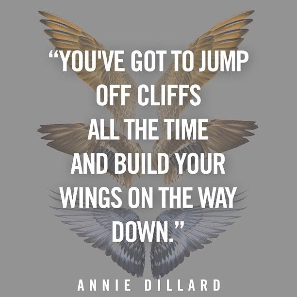 Annie Dillard: You've got to jump off cliffs, all the time, and build your #wings on the way down
